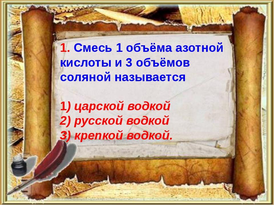 1. Смесь 1 объёма азотной кислоты и 3 объёмов соляной называется 1) царской...