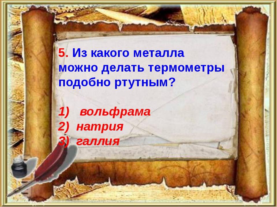 5. Из какого металла можно делать термометры подобно ртутным? 1) вольфрама 2...