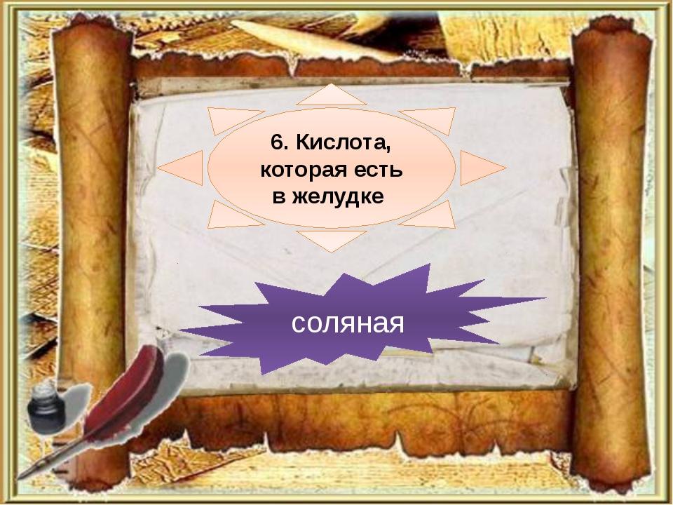 6. Кислота, которая есть в желудке соляная