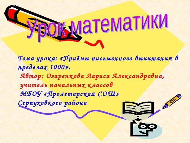 Тема урока: «Приёмы письменного вычитания в пределах 1000». Автор: Озаренкова...
