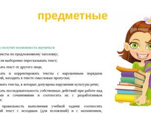 Выпускник получит возможность научиться: создавать тексты по предложенному за