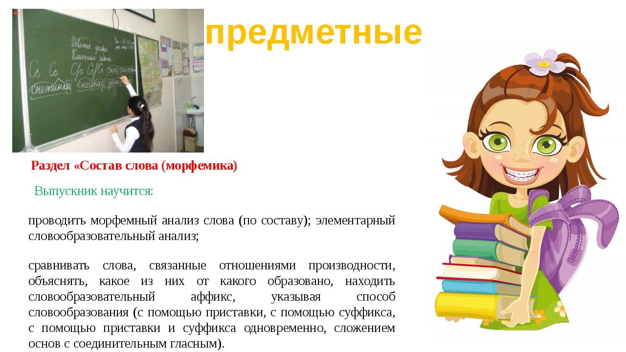Раздел «Состав слова (морфемика) Выпускник научится: проводить морфемный анал...