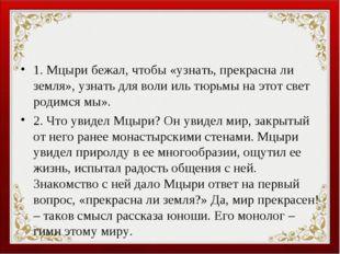 1. Мцыри бежал, чтобы «узнать, прекрасна ли земля», узнать для воли иль тюрьм