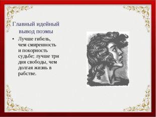 Главный идейный вывод поэмы Лучше гибель, чем смиренность и покорность судьбе