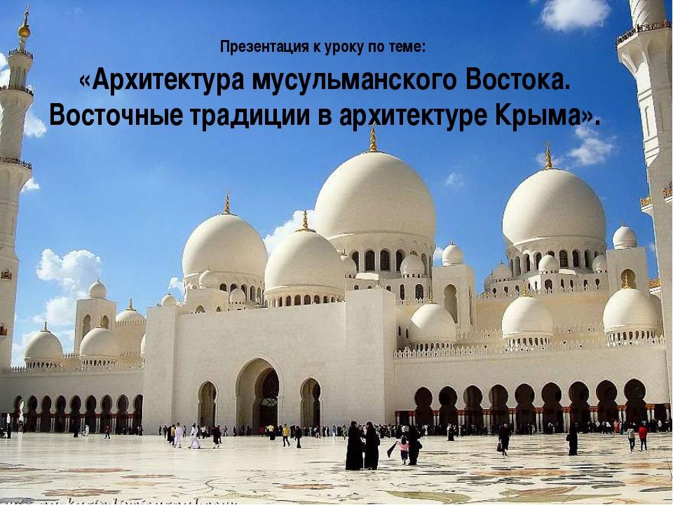 Презентация к уроку по теме: «Архитектура мусульманского Востока. Восточные...