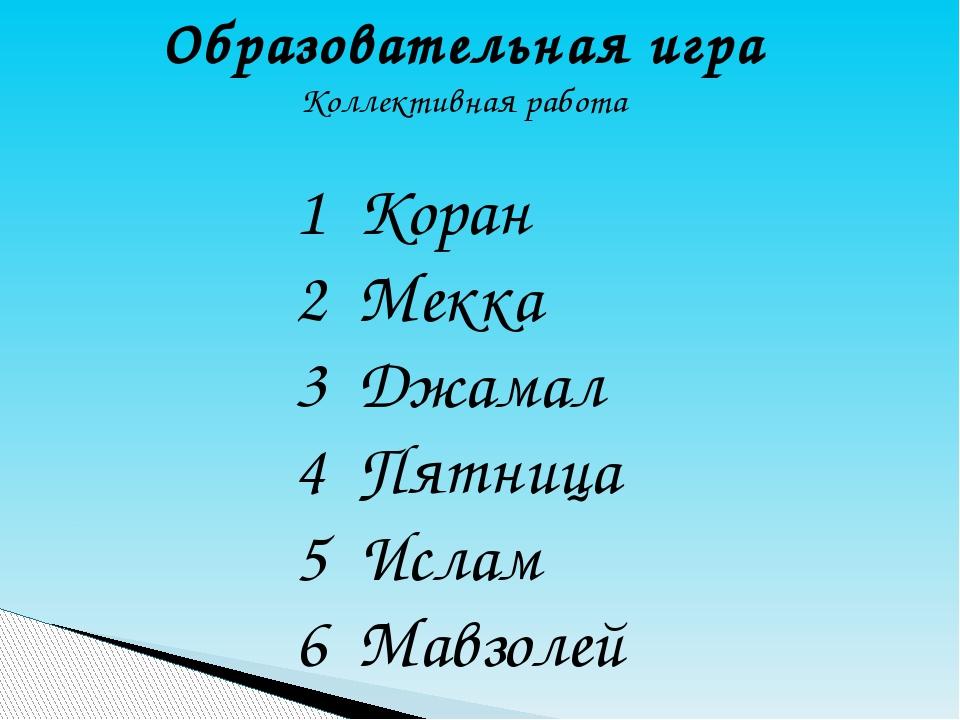 Образовательная игра Коллективная работа 1 Коран 2 Мекка 3 Джамал 4 Пятница 5...