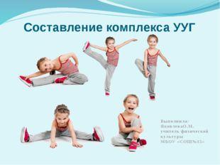 Составление комплекса УУГ Выполнила: ЯковлеваО.М. учитель физической культуры
