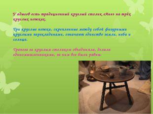 У адыгов есть традиционный круглый столик «Aнэ» на трёх круглых ножках. Три к