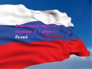Флаг нашей страны окрашен в 3 цвета: белый,синий, красный
