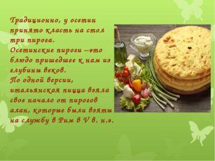 Традиционно, у осетин принято класть на стол три пирога. Осетинские пироги –э