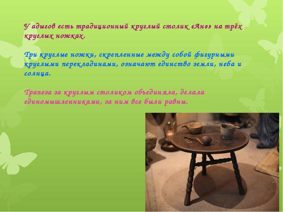 У адыгов есть традиционный круглый столик «Aнэ» на трёх круглых ножках. Три к...