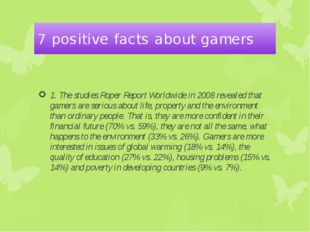 7 positive facts about gamers 1. The studies Roper Report Worldwide in 2008 r