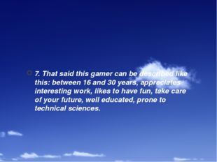 7. That said this gamer can be described like this: between 16 and 30 years,