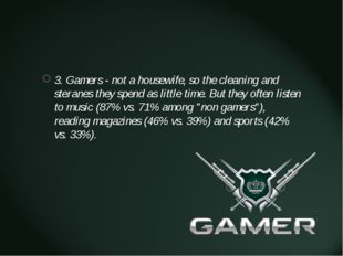3. Gamers - not a housewife, so the cleaning and steranes they spend as litt