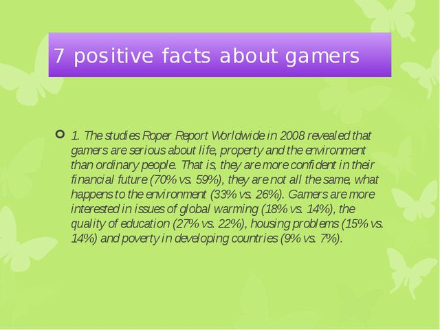 7 positive facts about gamers 1. The studies Roper Report Worldwide in 2008 r...