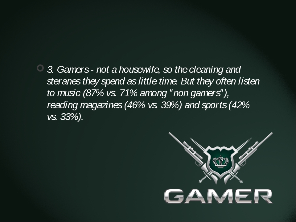 3. Gamers - not a housewife, so the cleaning and steranes they spend as litt...
