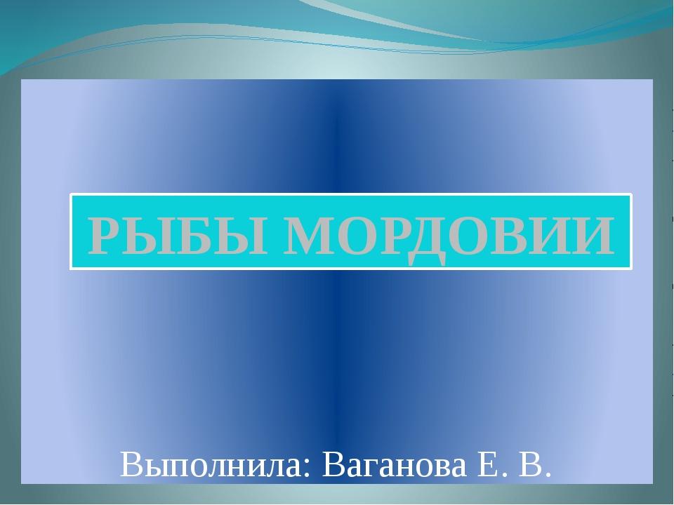 Выполнила: Ваганова Е. В. РЫБЫ МОРДОВИИ
