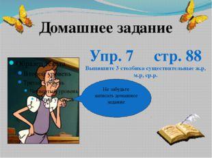 Не забудьте записать домашнее задание Домашнее задание Упр. 7 стр. 88 Выпишит