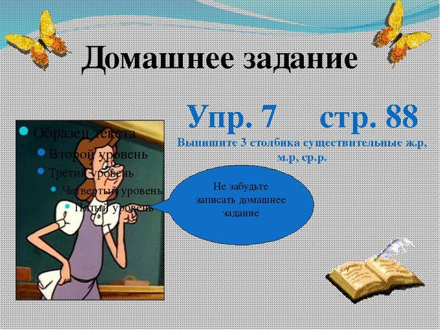 Не забудьте записать домашнее задание Домашнее задание Упр. 7 стр. 88 Выпишит...