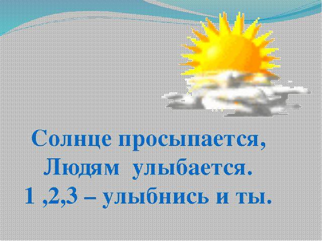Солнце просыпается, Людям улыбается. 1 ,2,3 – улыбнись и ты.