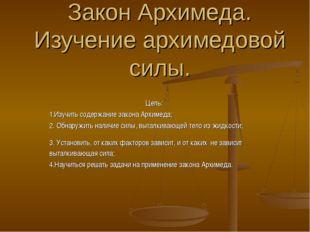 Закон Архимеда. Изучение архимедовой силы. Цель: 1.Изучить содержание закона