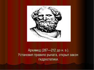 Архимед (287—212 до н. э.). Установил правило рычага, открыл закон гидростати