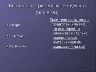 Вес тела, погруженного в жидкость (или в газ) Р= gm FА = mжg Р1=Р— FА Если те