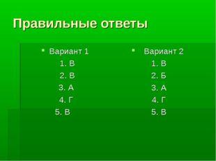 Правильные ответы Вариант 1 1. В 2. В 3. А 4. Г 5. В Вариант 2 1. В 2. Б 3. А