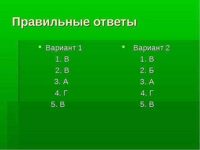 Правильные ответы Вариант 1 1. В 2. В 3. А 4. Г 5. В Вариант 2 1. В 2. Б 3. А...