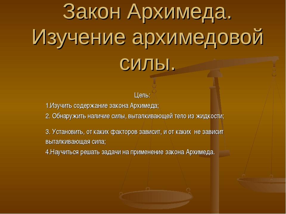 Закон Архимеда. Изучение архимедовой силы. Цель: 1.Изучить содержание закона...