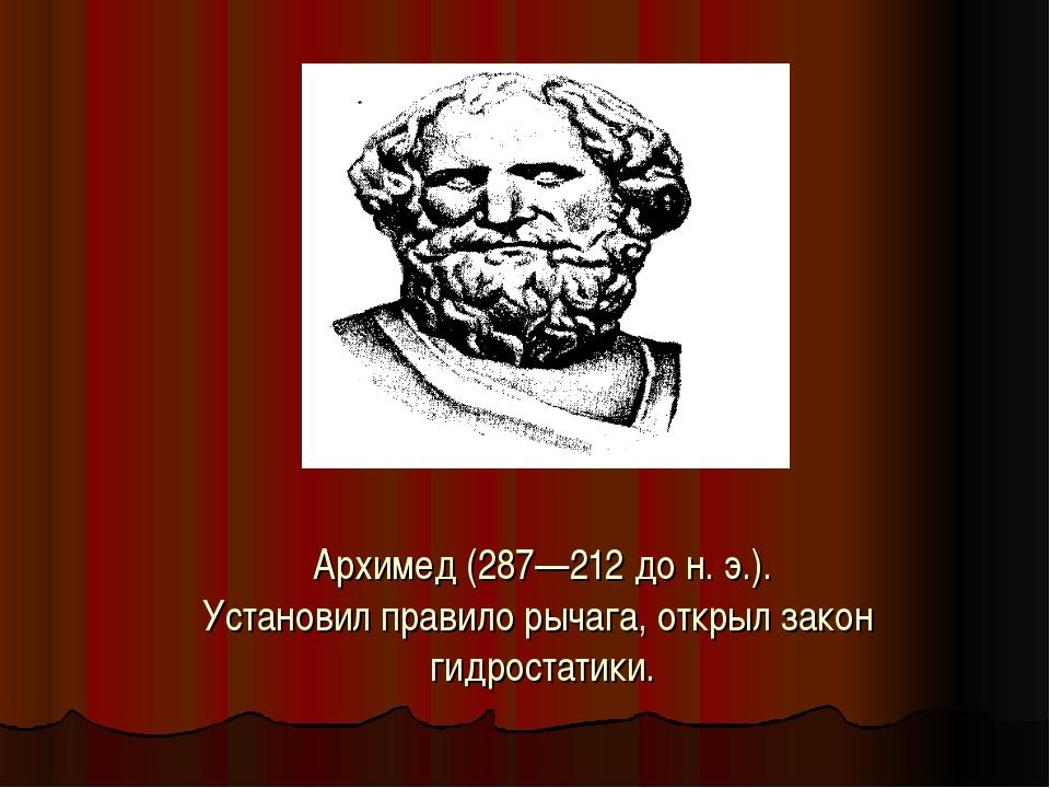 Архимед (287—212 до н. э.). Установил правило рычага, открыл закон гидростати...
