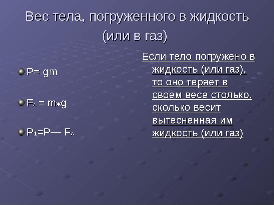 Вес тела, погруженного в жидкость (или в газ) Р= gm FА = mжg Р1=Р— FА Если те...