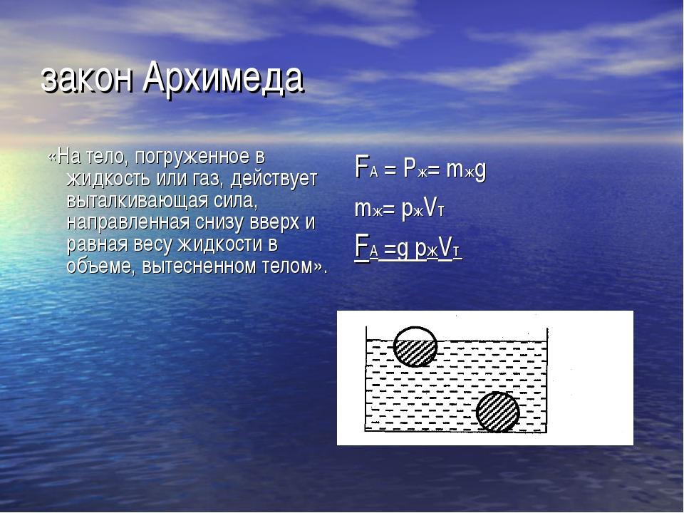 закон Архимеда «На тело, погруженное в жидкость или газ, действует выталкиваю...
