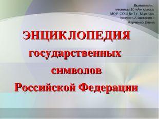 ЭНЦИКЛОПЕДИЯ государственных символов Российской Федерации Выполнили: ученицы