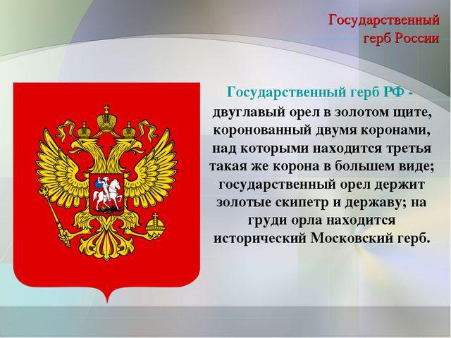 Государственный герб России Государственный герб РФ- двуглавый орел в золото...