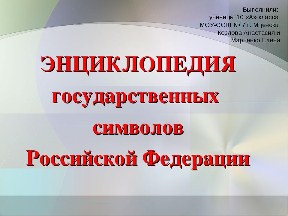ЭНЦИКЛОПЕДИЯ государственных символов Российской Федерации Выполнили: ученицы...