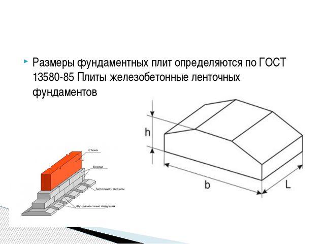 Размеры фундаментных плит определяются по ГОСТ 13580-85 Плиты железобетонные...
