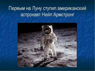 Первым на Луну ступил американский астронавт Нейл Армстронг