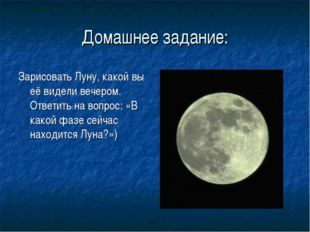 Домашнее задание: Зарисовать Луну, какой вы её видели вечером. Ответить на во