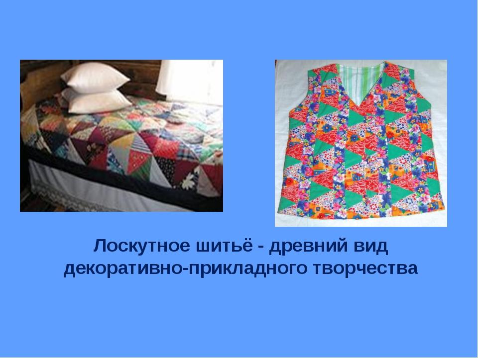 Лоскутное шитьё - древний вид декоративно-прикладного творчества