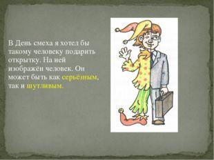 В День смеха я хотел бы такому человеку подарить открытку. На ней изображён ч