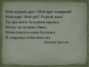 Мой верный друг! Мой враг коварный! Мой царь! Мой раб! Родной язык! Ты дал ме