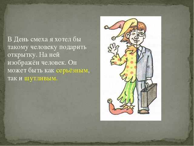 В День смеха я хотел бы такому человеку подарить открытку. На ней изображён ч...