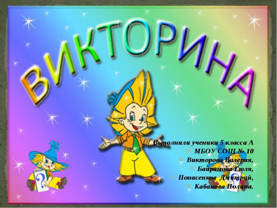 Выполнили ученики 5 класса А МБОУ СОШ № 10 Викторова Валерия, Байрамова Гюля,...