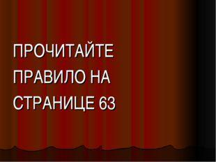 ПРОЧИТАЙТЕ ПРАВИЛО НА СТРАНИЦЕ 63