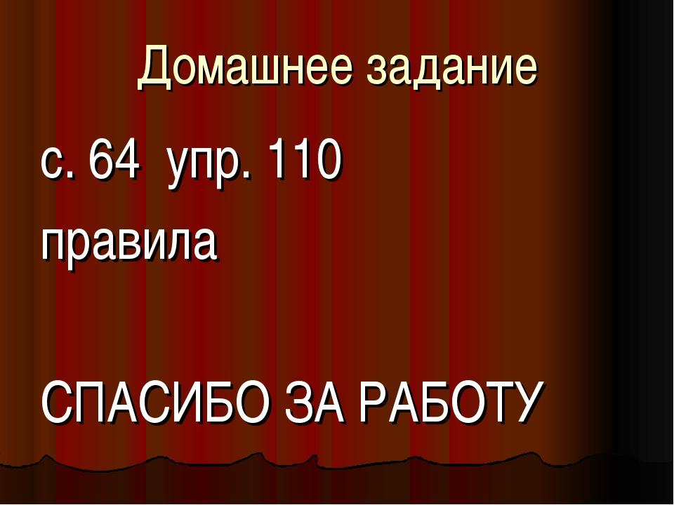 Домашнее задание с. 64 упр. 110 правила СПАСИБО ЗА РАБОТУ