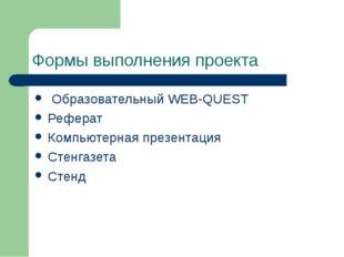 Формы выполнения проекта Образовательный WEB-QUEST Реферат Компьютерная презе