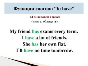 1.Смысловой глагол (иметь, обладать) My friend has exams every term. I have a