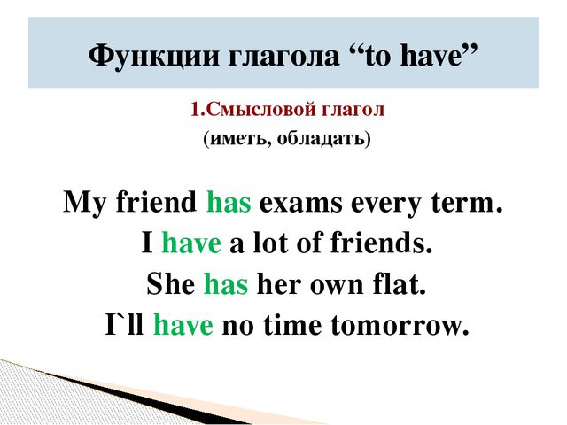 1.Смысловой глагол (иметь, обладать) My friend has exams every term. I have a...