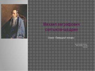 Михаил евграфович салтыков-щедрин Сказка «Премудрый пискарь». Выполнила Екат